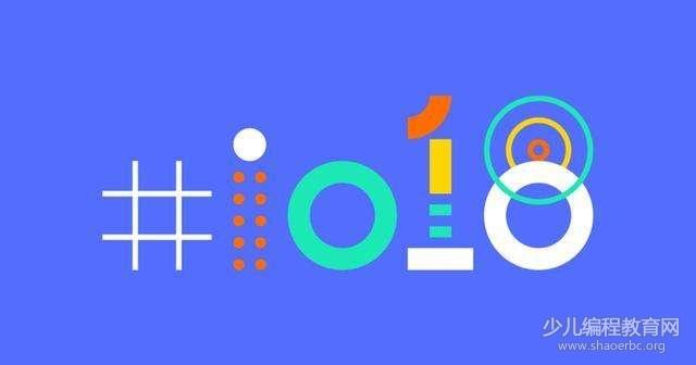 2018谷歌I/O开发者大会,AI人工智能是主角!-少儿编程教育网